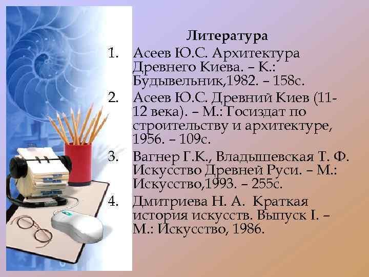 1. 2. 3. 4. Литература Асеев Ю. С. Архитектура Древнего Киева. – К. :
