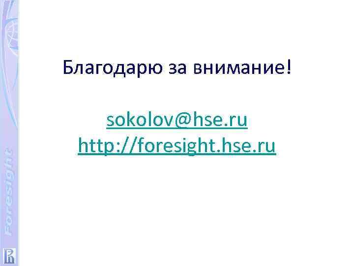 Благодарю за внимание! sokolov@hse. ru http: //foresight. hse. ru