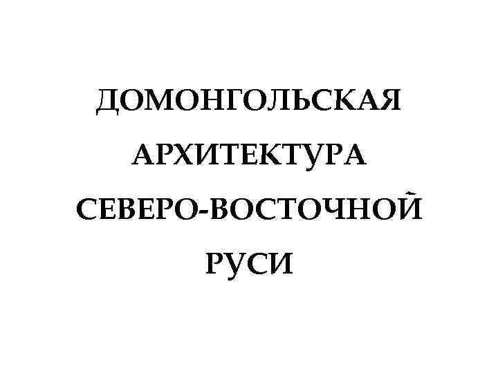 ДОМОНГОЛЬСКАЯ АРХИТЕКТУРА СЕВЕРО-ВОСТОЧНОЙ РУСИ