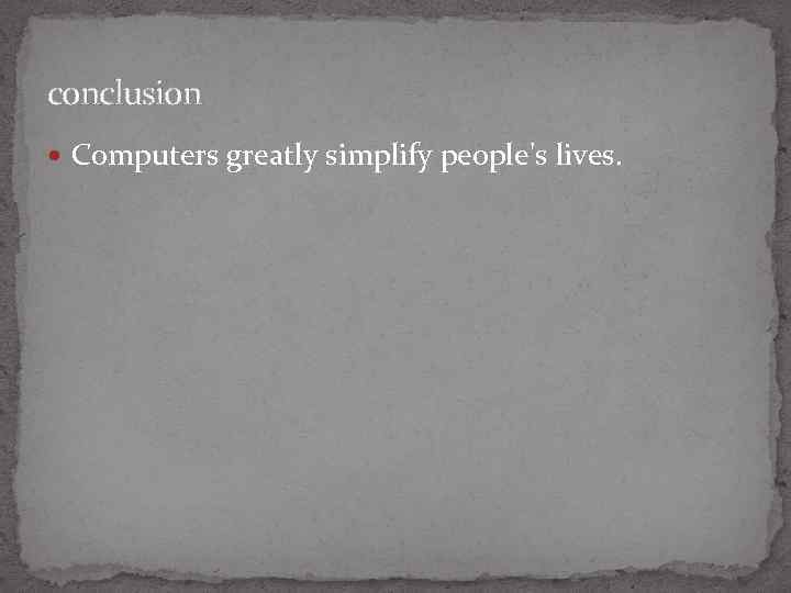 conclusion Computers greatly simplify people's lives.