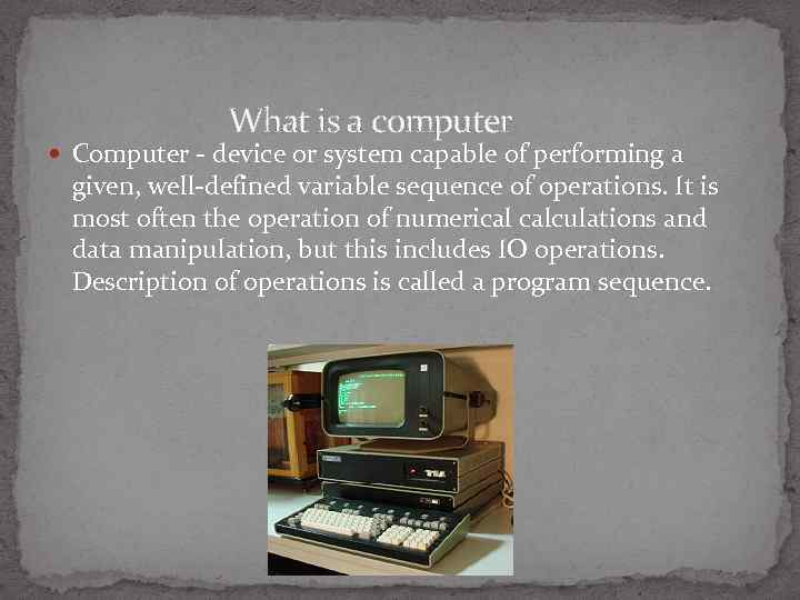 What is a computer Computer - device or system capable of performing a given,