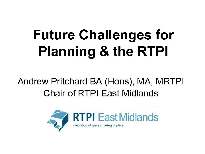 Future Challenges for Planning & the RTPI Andrew Pritchard BA (Hons), MA, MRTPI Chair