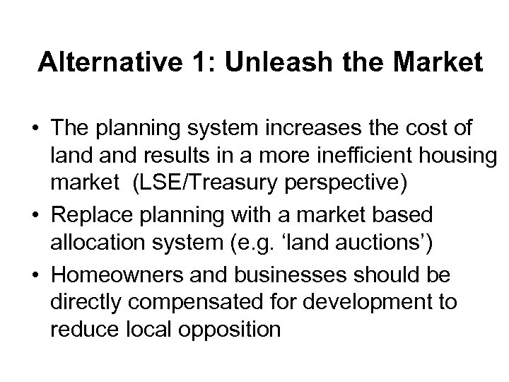 Alternative 1: Unleash the Market • The planning system increases the cost of land