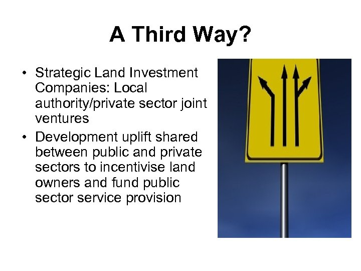 A Third Way? • Strategic Land Investment Companies: Local authority/private sector joint ventures •