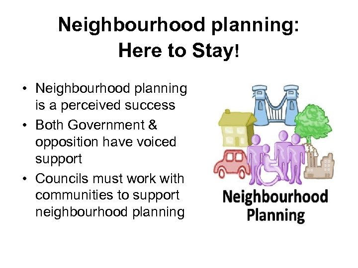 Neighbourhood planning: Here to Stay! • Neighbourhood planning is a perceived success • Both
