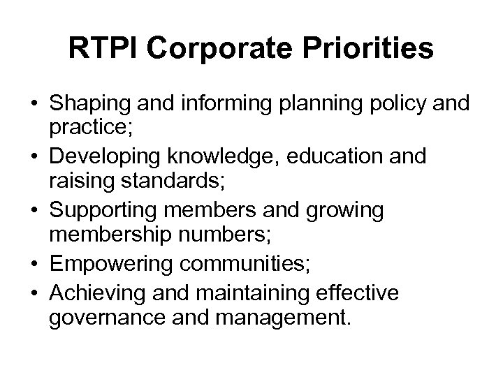RTPI Corporate Priorities • Shaping and informing planning policy and practice; • Developing knowledge,