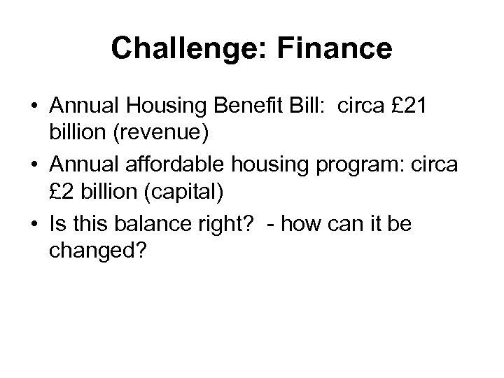 Challenge: Finance • Annual Housing Benefit Bill: circa £ 21 billion (revenue) • Annual