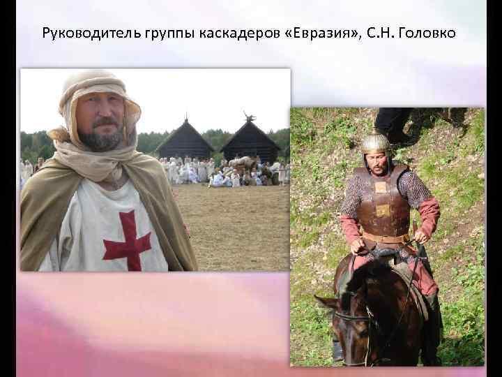 Руководитель группы каскадеров «Евразия» , С. Н. Головко