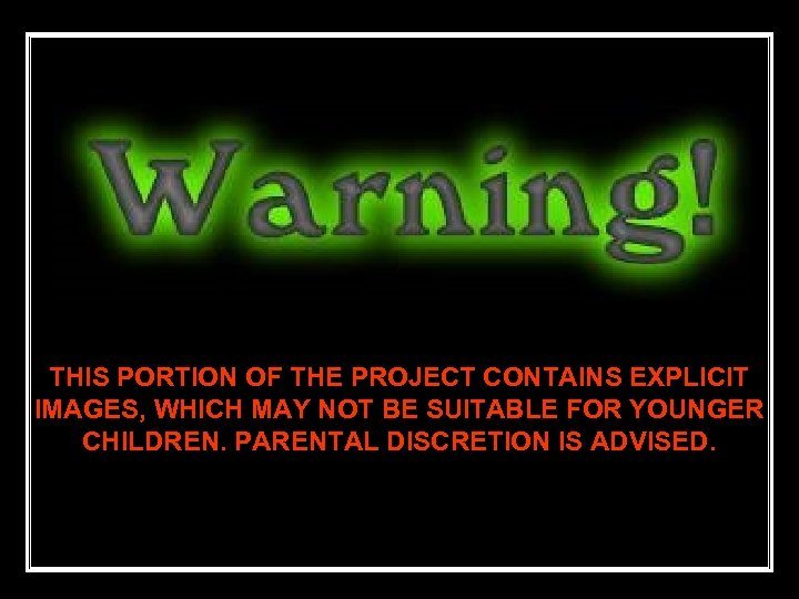 THIS PORTION OF THE PROJECT CONTAINS EXPLICIT IMAGES, WHICH MAY NOT BE SUITABLE FOR
