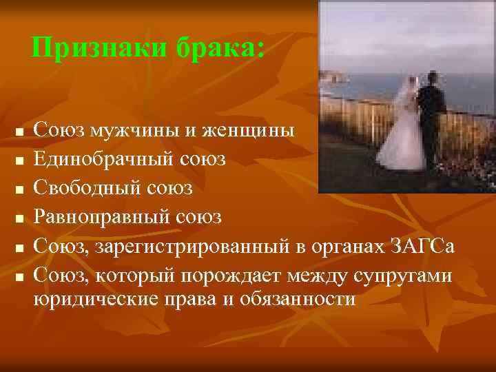 Признаки брака: n n n Союз мужчины и женщины Единобрачный союз Свободный союз Равноправный