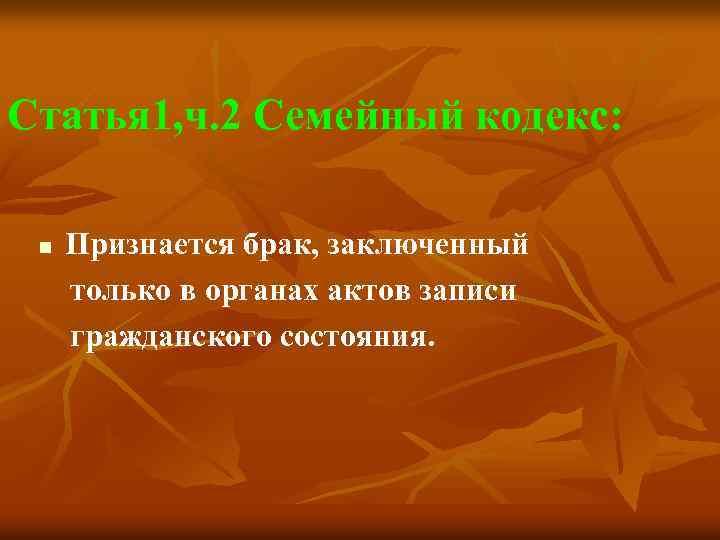 Статья 1, ч. 2 Семейный кодекс: n Признается брак, заключенный только в органах актов