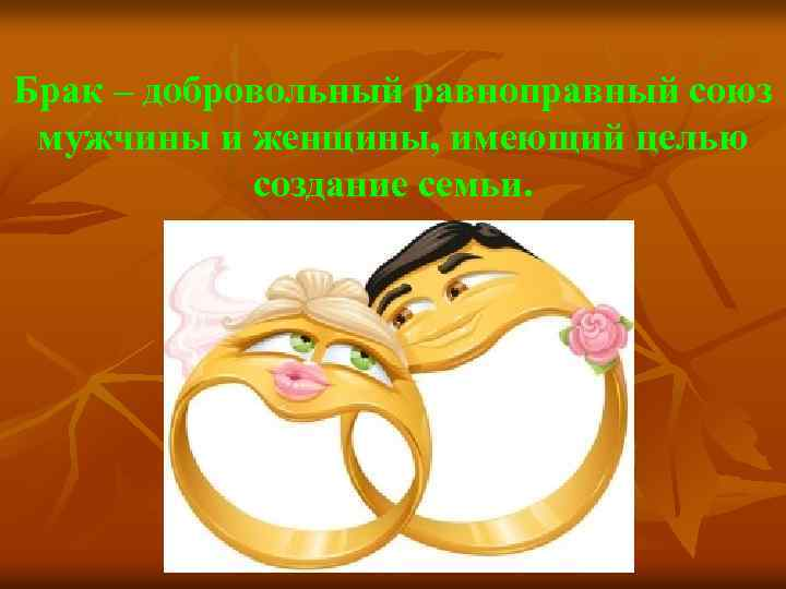 Брак – добровольный равноправный союз мужчины и женщины, имеющий целью создание семьи.