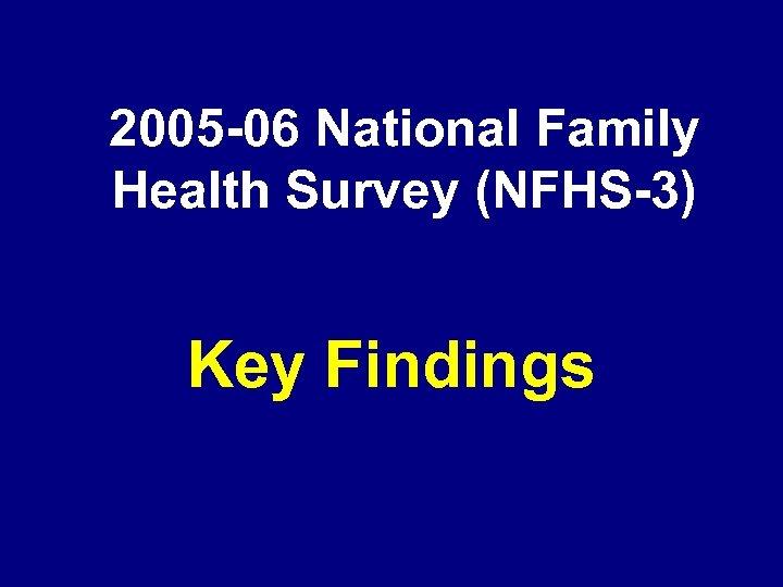 2005 -06 National Family Health Survey (NFHS-3) Key Findings