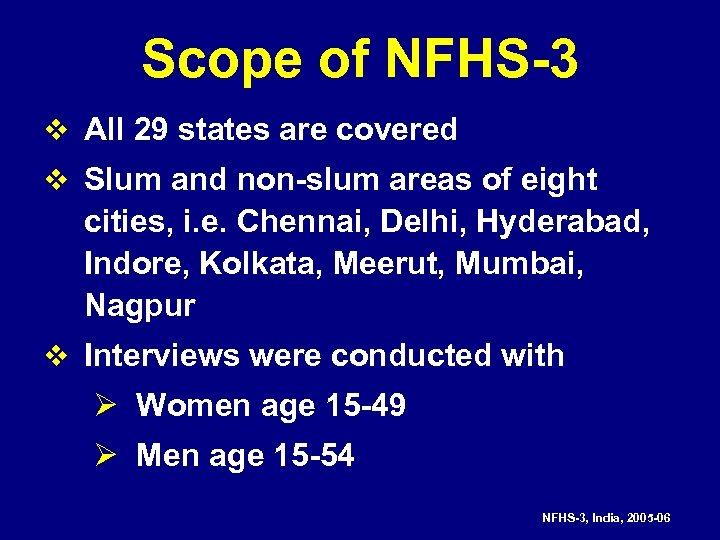Scope of NFHS-3 v All 29 states are covered v Slum and non-slum areas