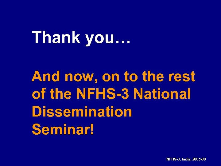 Thank you… And now, on to the rest of the NFHS-3 National Dissemination Seminar!