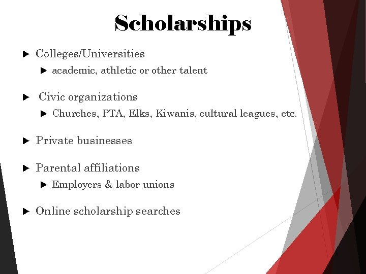 Scholarships Colleges/Universities academic, athletic or other talent Civic organizations Churches, PTA, Elks, Kiwanis, cultural