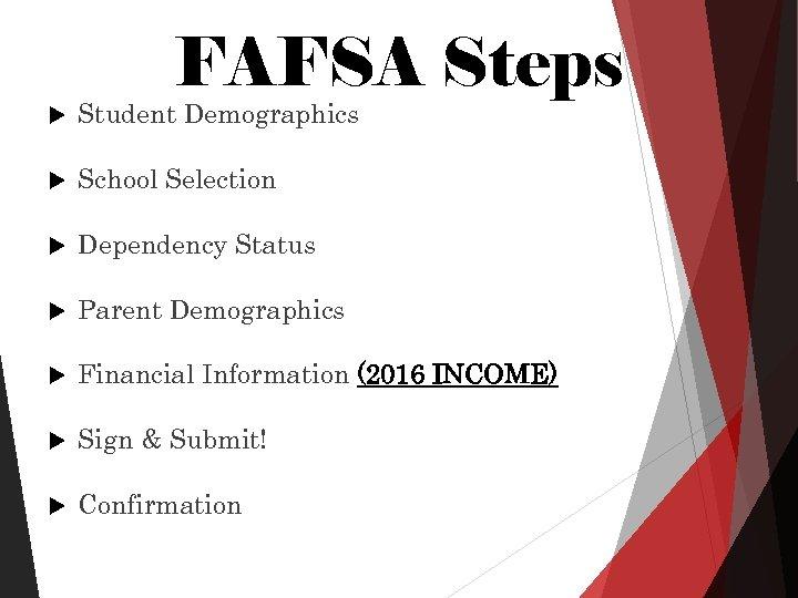 FAFSA Steps Student Demographics School Selection Dependency Status Parent Demographics Financial Information (2016 INCOME)