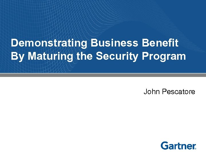Demonstrating Business Benefit By Maturing the Security Program John Pescatore Notes accompany this presentation.