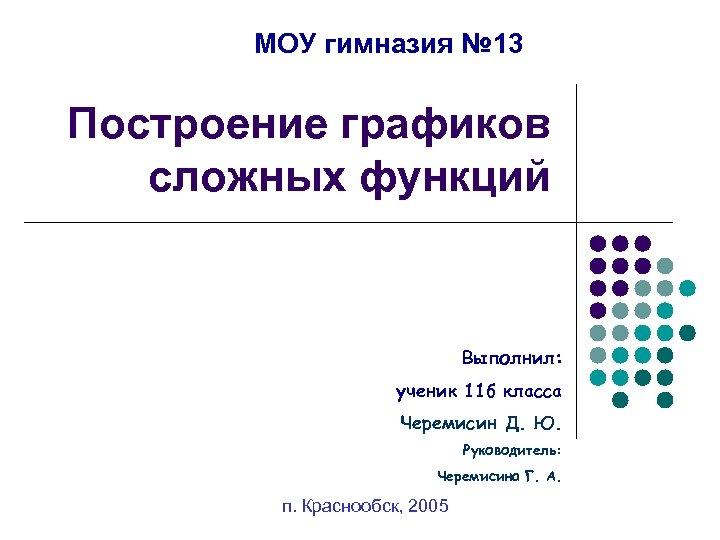 МОУ гимназия № 13 Построение графиков сложных функций Выполнил: ученик 11 б класса Черемисин
