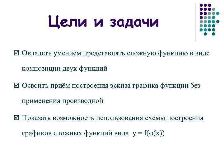 Цели и задачи þ Овладеть умением представлять сложную функцию в виде композиции двух функций