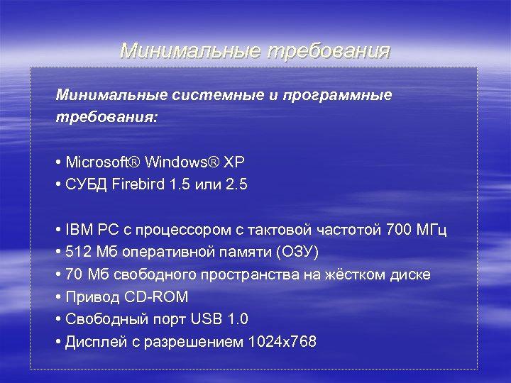 Минимальные требования Минимальные системные и программные требования: • Microsoft® Windows® XP • СУБД Firebird