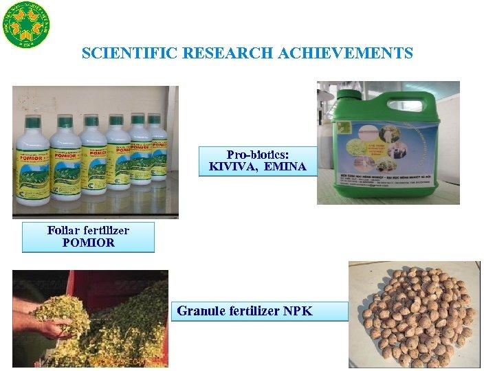 SCIENTIFIC RESEARCH ACHIEVEMENTS Pro-biotics: KIVIVA, EMINA Foliar fertilizer POMIOR Granule fertilizer NPK