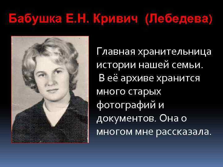 Бабушка Е. Н. Кривич (Лебедева) Главная хранительница истории нашей семьи. В её архиве хранится