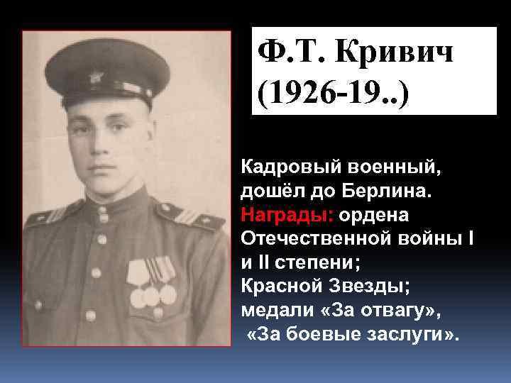 Ф. Т. Кривич (1926 -19. . ) Кадровый военный, дошёл до Берлина. Награды: ордена
