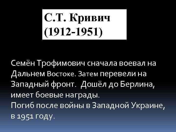 С. Т. Кривич (1912 -1951) Семён Трофимович сначала воевал на Дальнем Востоке. Затем перевели