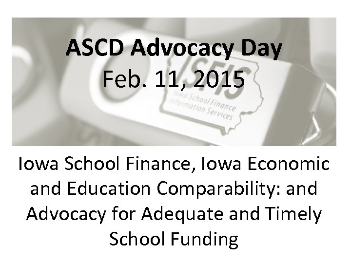 ASCD Advocacy Day Feb. 11, 2015 Iowa School Finance, Iowa Economic and Education Comparability:
