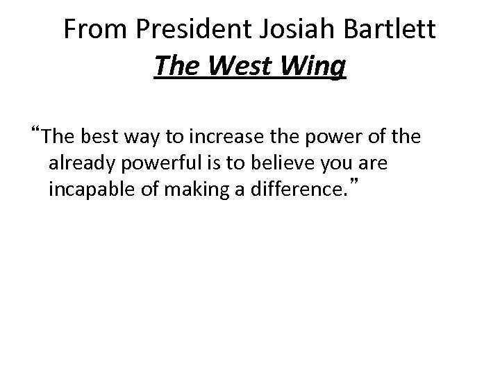 "From President Josiah Bartlett The West Wing ""The best way to increase the power"