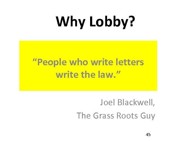 "Why Lobby? ""People who write letters write the law. "" Joel Blackwell, The Grass"