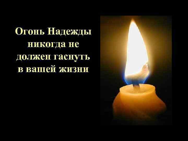 Огонь Надежды никогда не должен гаснуть в вашей жизни
