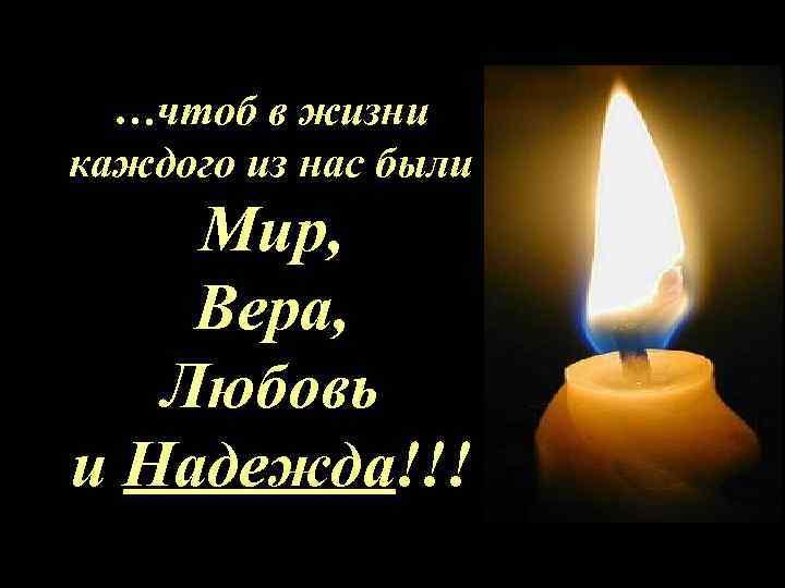 …чтоб в жизни каждого из нас были Мир, Вера, Любовь и Надежда!!!