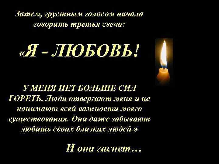 Затем, грустным голосом начала говорить третья свеча: «Я - ЛЮБОВЬ! У МЕНЯ НЕТ БОЛЬШЕ