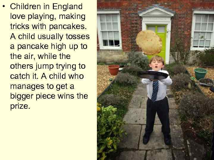 • Children in England love playing, making tricks with pancakes. A child usually