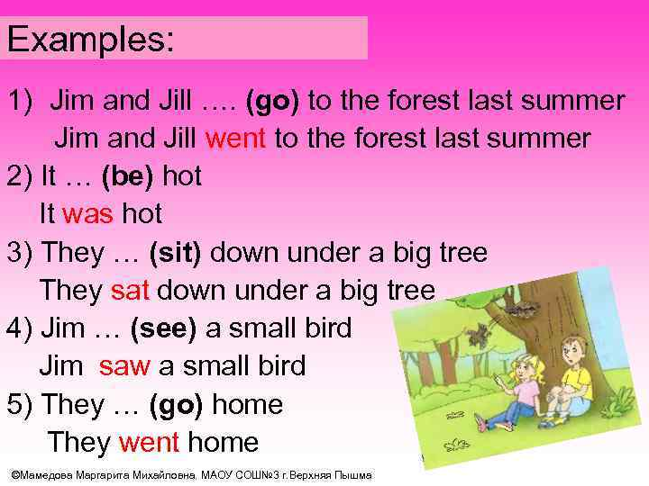 Examples: 1) Jim and Jill …. (go) to the forest last summer Jim and