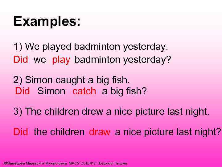 Examples: 1) We played badminton yesterday. Did we play badminton yesterday? 2) Simon caught