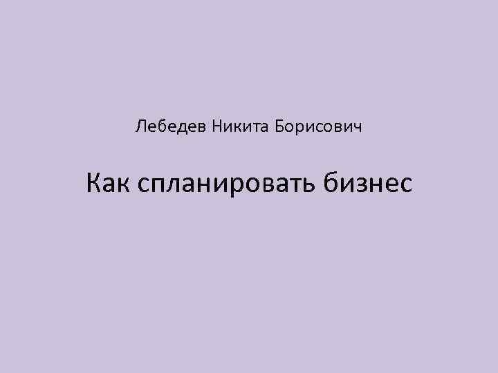 Лебедев Никита Борисович Как спланировать бизнес