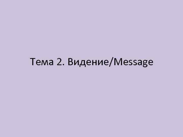 Тема 2. Видение/Message