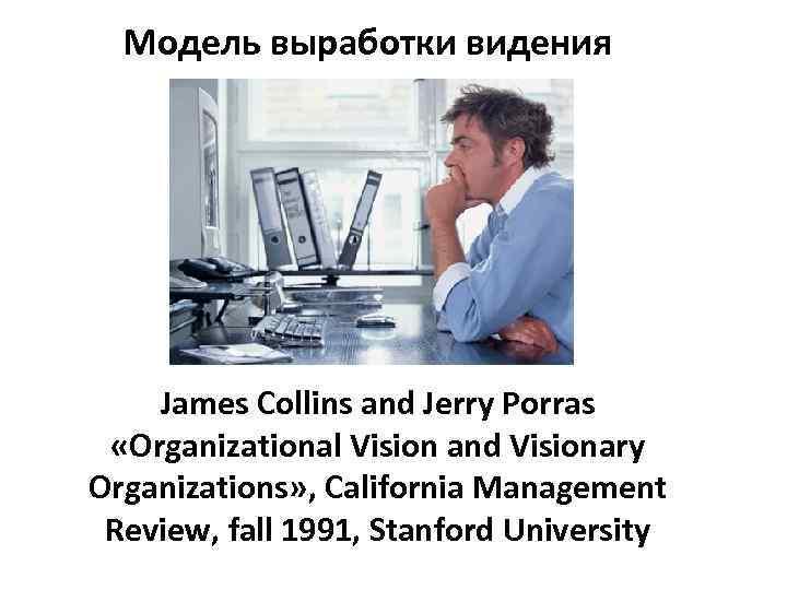 Модель выработки видения James Collins and Jerry Porras «Organizational Vision and Visionary Organizations» ,