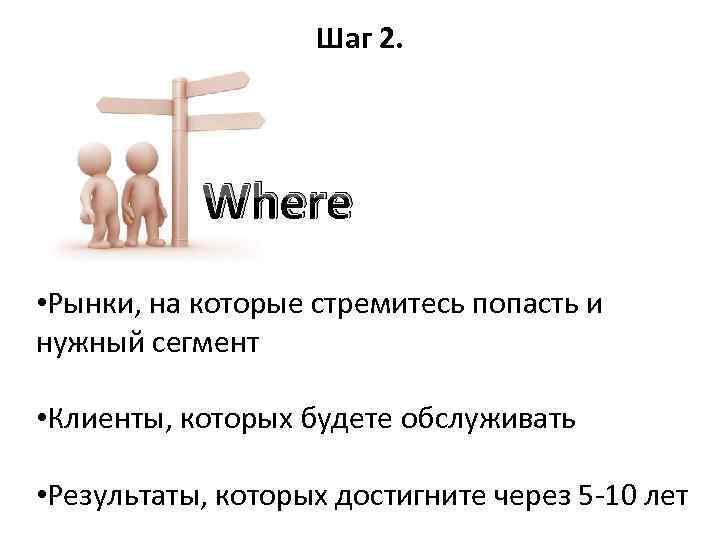 Шаг 2. Where • Рынки, на которые стремитесь попасть и нужный сегмент • Клиенты,