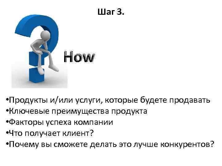 Шаг 3. How • Продукты и/или услуги, которые будете продавать • Ключевые преимущества продукта