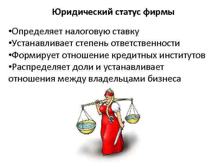Юридический статус фирмы • Определяет налоговую ставку • Устанавливает степень ответственности • Формирует отношение