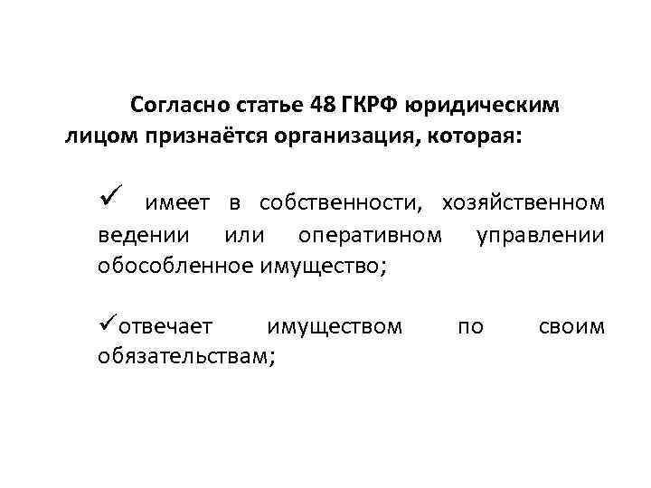 Согласно статье 48 ГКРФ юридическим лицом признаётся организация, которая: ü имеет в собственности, хозяйственном