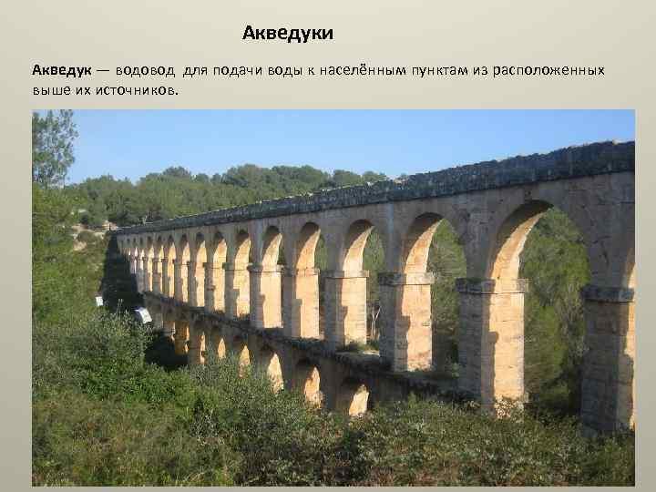 Акведуки Акведук — водовод для подачи воды к населённым пунктам из расположенных выше их