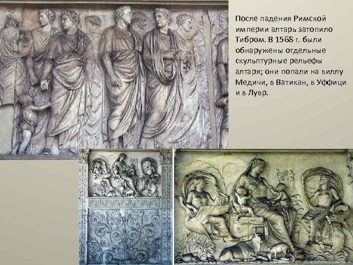 После падения Римской империи алтарь затопило Тибром. В 1568 г. были обнаружены отдельные скульптурные