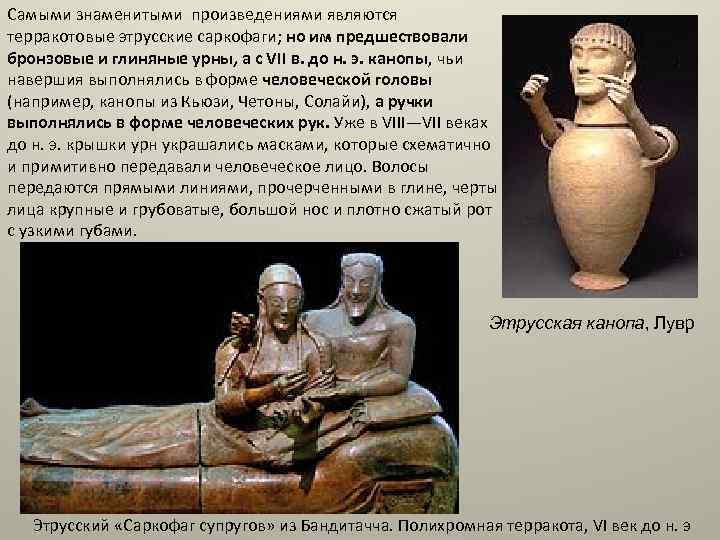 Самыми знаменитыми произведениями являются терракотовые этрусские саркофаги; но им предшествовали бронзовые и глиняные урны,