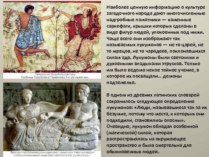 Наиболее ценную информацию о культуре загадочного народа дают многочисленные надгробные памятники — каменные саркофаги,