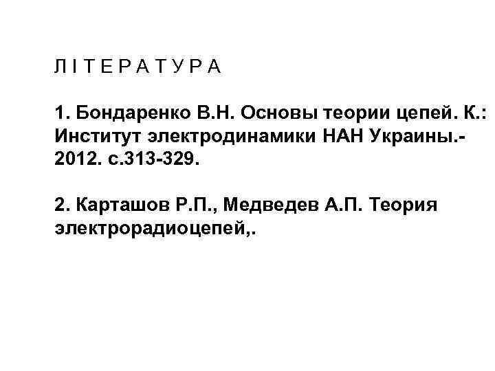 ЛIТЕРАТУРА 1. Бондаренко В. Н. Основы теории цепей. К. : Институт электродинамики НАН Украины.